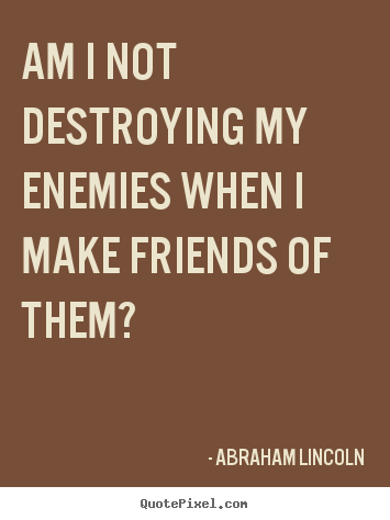 Design your own photo quotes about friendship - Am i not destroying my enemies when i make friends..