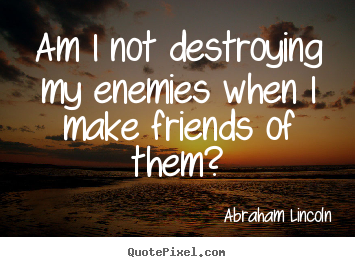 Abraham Lincoln image quotes - Am i not destroying my enemies when i make friends of.. - Friendship quotes