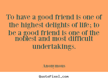 To have a good friend is one of the highest.. Anonymous famous friendship quote