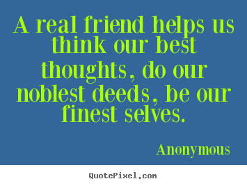 How to design photo quote about friendship - A real friend helps us think our best thoughts,..