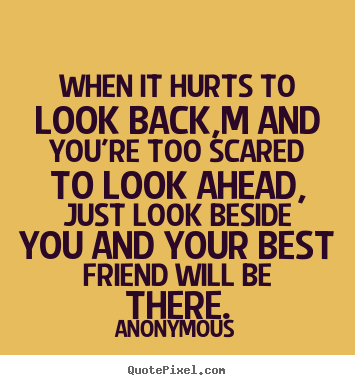 Friendship quotes - When it hurts to look back,m and you're too scared to look..