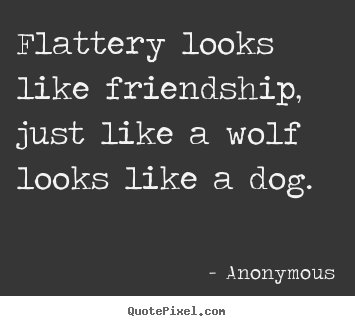 Flattery looks like friendship, just like a wolf.. Anonymous great friendship quotes