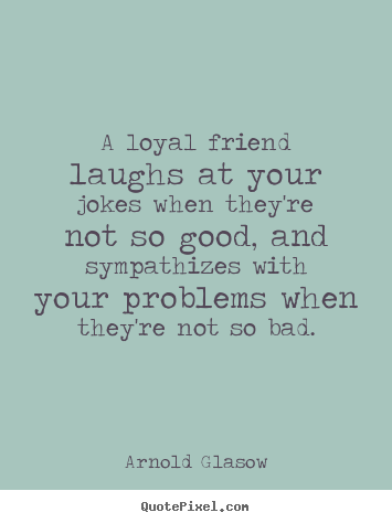 Quotes about friendship - A loyal friend laughs at your jokes when they're..