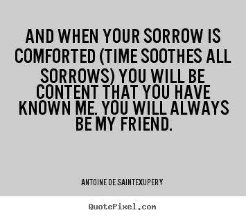 Friendship quotes - And when your sorrow is comforted (time soothes..