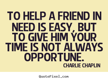 To help a friend in need is easy, but to give.. Charlie Chaplin popular friendship quotes
