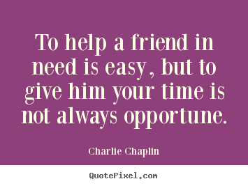 Create graphic photo sayings about friendship - To help a friend in need is easy, but to give him your time..
