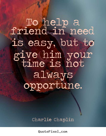 Make personalized image quotes about friendship - To help a friend in need is easy, but to..