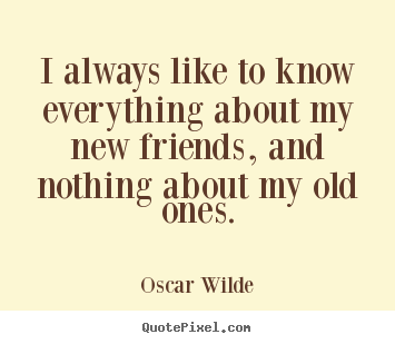 Create graphic image quote about friendship - I always like to know everything about my new friends, and nothing..