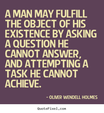 Oliver Wendell Holmes picture sayings - A man may fulfill the object of his existence by asking a question.. - Friendship quote