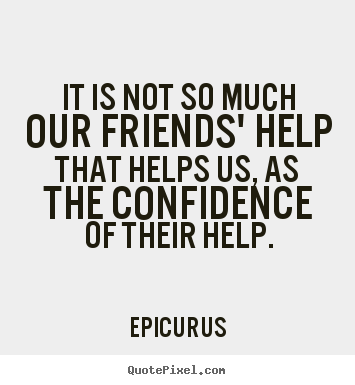 Epicurus picture quotes - It is not so much our friends' help that helps us, as.. - Friendship quote