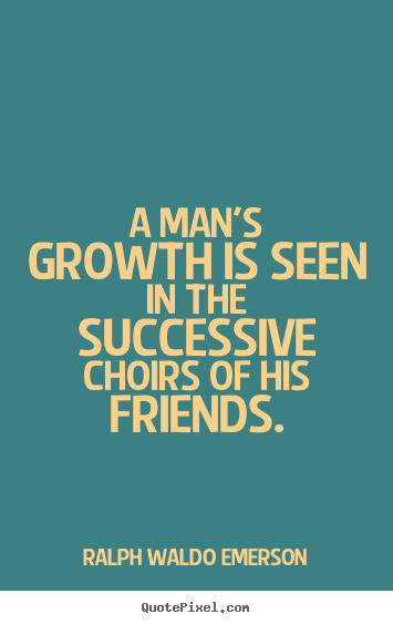 Quote about friendship - A man's growth is seen in the successive choirs of his friends.