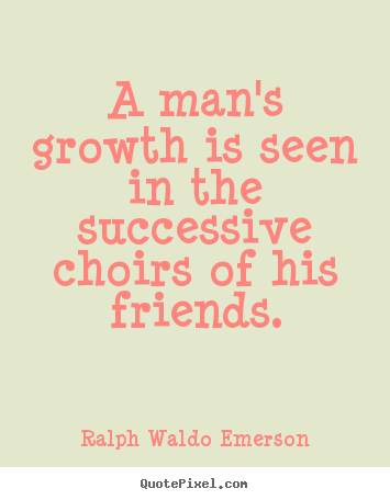 Friendship quotes - A man's growth is seen in the successive..