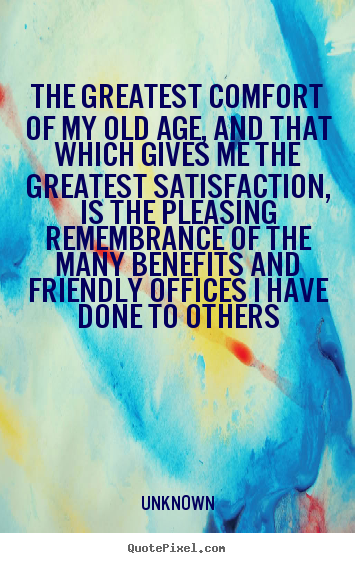Quotes about friendship - The greatest comfort of my old age, and that which gives me..
