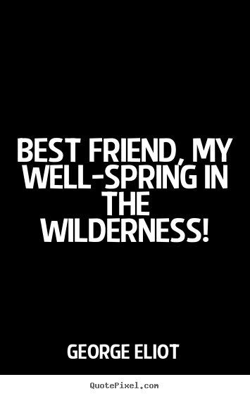 Make picture quotes about friendship - Best friend, my well-spring in the wilderness!