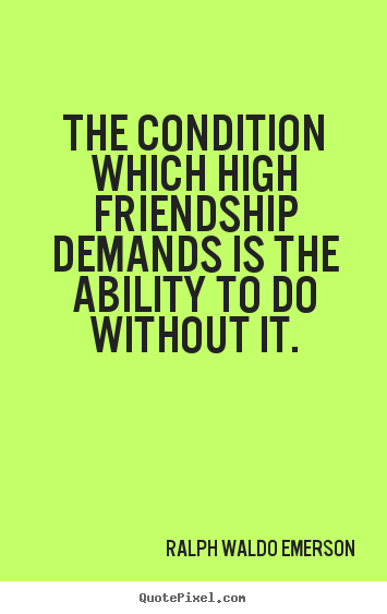 The condition which high friendship demands is the ability.. Ralph Waldo Emerson famous friendship quotes