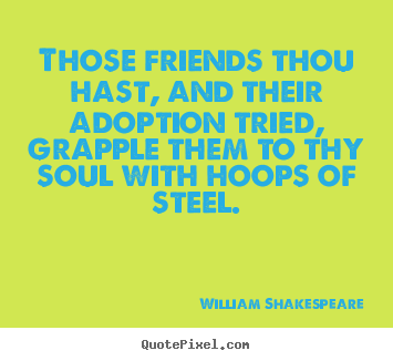 Those friends thou hast, and their adoption.. William Shakespeare famous friendship quote