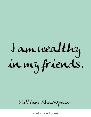 Quotes about friendship - I am wealthy in my friends.
