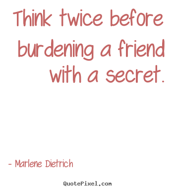 Create your own picture quotes about friendship - Think twice before burdening a friend with a..