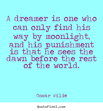 Sayings about friendship - A dreamer is one who can only find his way by moonlight, and his punishment..