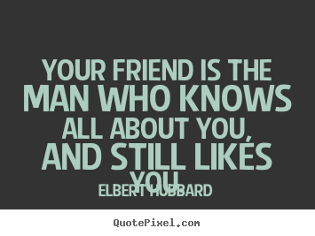 Elbert Hubbard picture quote - Your friend is the man who knows all about you,.. - Friendship quotes