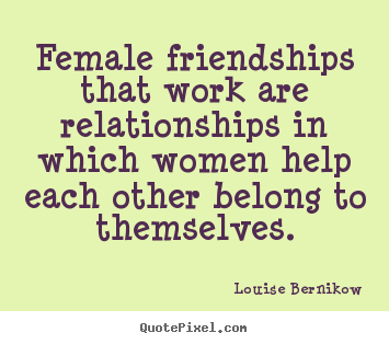 Louise Bernikow picture quotes - Female friendships that work are relationships.. - Friendship quotes