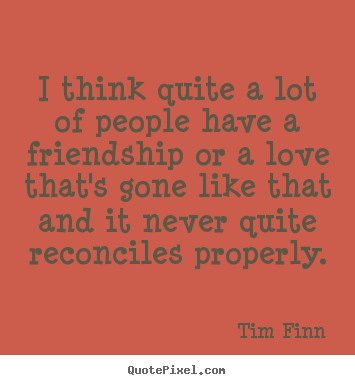 I think quite a lot of people have a friendship or a love.. Tim Finn good friendship quotes