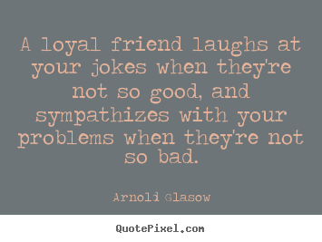 Quotes about friendship - A loyal friend laughs at your jokes when they're not so good,..