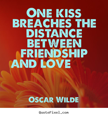 Friendship quotes - One kiss breaches the distance between friendship..