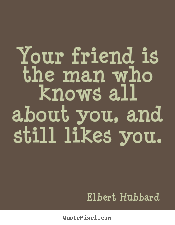 Customize picture quote about friendship - Your friend is the man who knows all about you, and still..