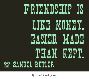 Samuel Butler pictures sayings - Friendship is like money, easier made than kept. - Friendship quote