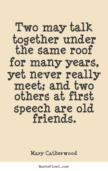 Friendship quote - Two may talk together under the same roof for many years, yet never..