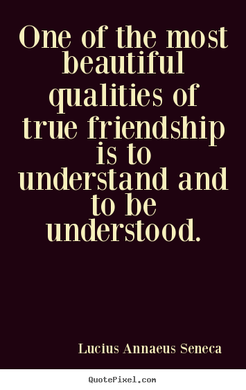 Create your own picture quotes about friendship - One of the most beautiful qualities of true friendship..