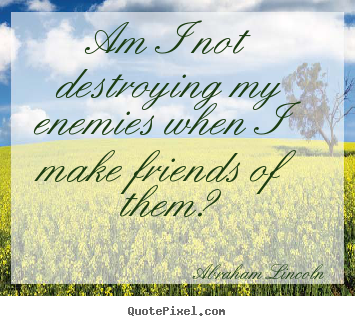 Friendship quotes - Am i not destroying my enemies when i make friends of..
