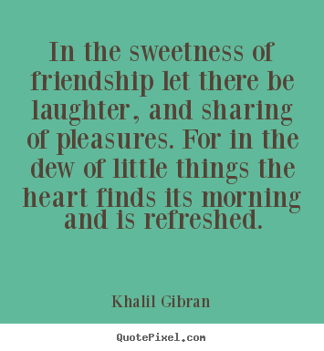 Khalil Gibran picture quotes - In the sweetness of friendship let there be laughter, and.. - Friendship quotes