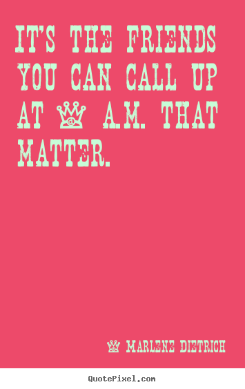 Friendship quotes - It's the friends you can call up at 4 a.m. that matter.