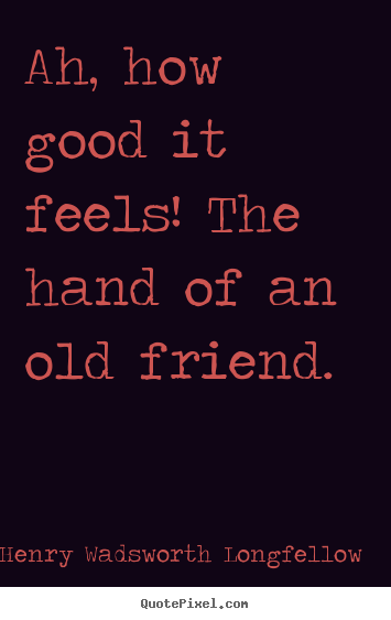 Quotes about friendship - Ah, how good it feels! the hand of an old friend.