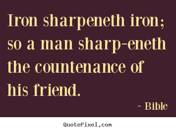 Create graphic poster sayings about friendship - Iron sharpeneth iron; so a man sharp-eneth the countenance..