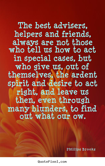 The best advisers, helpers and friends, always are not those who tell.. Phillips Brooks top friendship quote