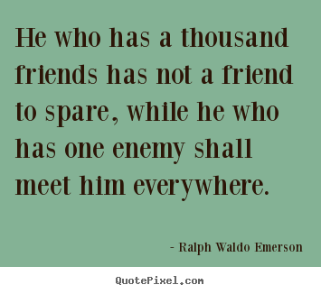 Friendship quotes - He who has a thousand friends has not a friend to spare, while he..
