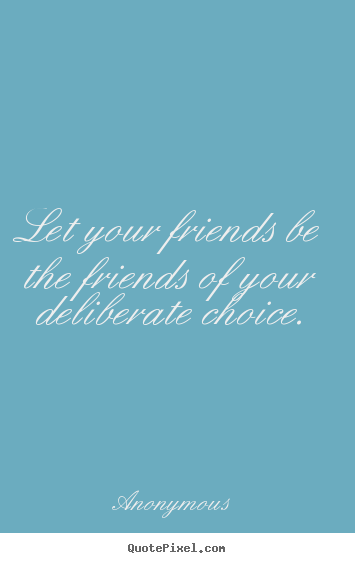 Quotes about friendship - Let your friends be the friends of your deliberate..
