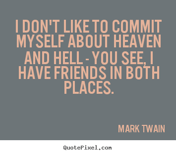 Mark Twain poster quote - I don't like to commit myself about heaven and hell - you.. - Friendship quotes
