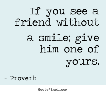 Proverb picture quotes - If you see a friend without a smile; give him one of.. - Friendship sayings