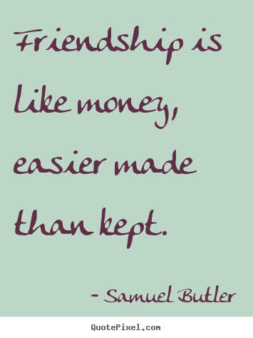Friendship quotes - Friendship is like money, easier made than kept.