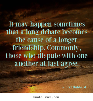 Elbert Hubbard picture quotes - It may happen sometimes that a long debate becomes the cause.. - Friendship quote