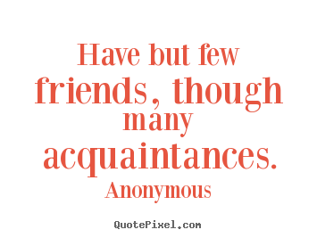 Anonymous picture quotes - Have but few friends, though many acquaintances. - Friendship quote