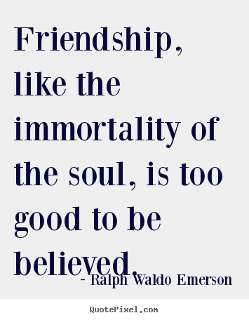 Ralph Waldo Emerson picture quotes - Friendship, like the immortality of the soul, is too.. - Friendship quotes