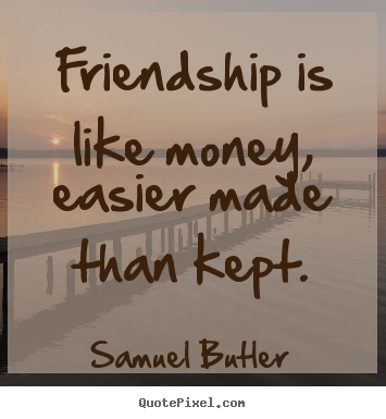 Friendship is like money, easier made than kept. Samuel Butler popular friendship sayings