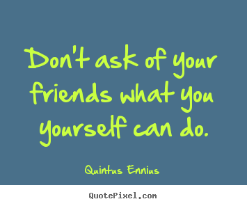 Create custom picture quotes about friendship - Don't ask of your friends what you yourself can do.