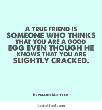 Friendship quote - A true friend is someone who thinks that you are a good egg even though..