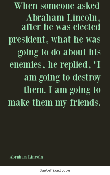 Quotes about friendship - When someone asked abraham lincoln, after he was elected president,..